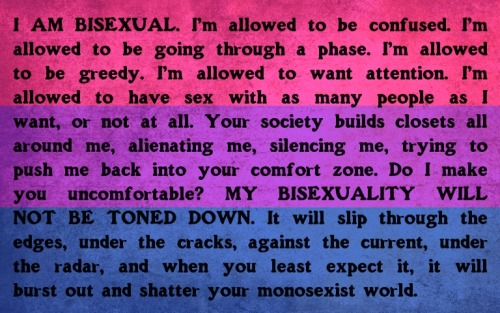 "bidyke:    [Image: a bisexual flag overlaid with the text: ""I AM BISEXUAL. I'm allowed to be confused. I'm allowed to be going through a phase. I'm allowed to be greedy. I'm allowed to want attention. I'm allowed to have sex with as many people as I want, or not at all. Your society builds closets all around me, alienating me, silencing me, trying to push me back into your comfort zone. Do I make you uncomfortable? MY BISEXUALITY WILL NOT BE TONED DOWN. It will slip through the edges, under the cracks, against the current, under the radar, and when you least expect it, it will burst out and shatter your monosexist world.""] New meme by me :)"