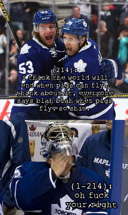 Congratulations, Maple Leafs! You've doomed us all. (214): i think the world will end when pigs can fly. think about it, everyone says blah blah when pigs fly. so shit would be going down if they ever can. (1-214): oh fuck your right Photos: Top, Bottom