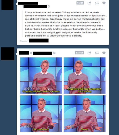 extrarforreal:  So this just happened on my dash, and I thought it was worth pointing out. I love Ellen. I really do. And I understand that the context is probably debatable, which is fine. But a size zero is still a person. Just because clothing companies LABELED a piece of clothing as a size zero doesn't mean the person is any less.