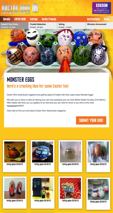 Speaking of Doctor Who Easter Eggs… The Doctor Who Facebook Page has a Monster Eggs Voting Thing happening over on Facebook this week. To enter, simply create your own Doctor Who inspired Monster egg and upload your photo via their app. They actually have some handy tips on the 'Instructions' page on how to make them. Photo submission closes at 23.59pm GMT (7:59pm EDT) tonight (Monday 1st April) and you may upload one photo a day until the closing time. On Tuesday 2nd April they will then choose a gallery of favourites and then it goes to a public vote.      Monster Eggs Here's a cracking idea for some Easter fun!      Doctor Who Adventures magazine are getting ready for Easter with their super-scary Monster Eggs! After Easter we'll then put up a gallery of our favs and you can vote for which is you think is the most eggggggggscellent!