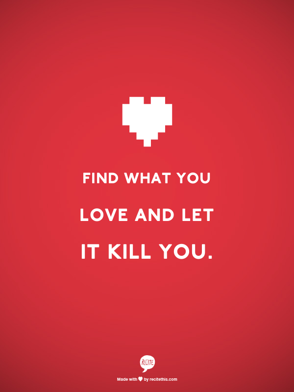 Find what you love and let it kill you.