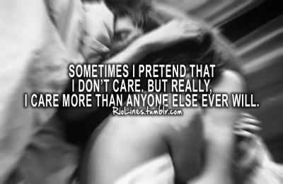 riolines:  Sometimes I pretend that I don't care. But really, I care more than anyone else ever will.