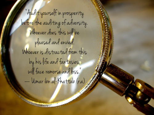"""Audit yourself in prosperity before the auditing of adversity. Whoever does this will be pleased and envied. Whoever is distracted from this by his life and fantasies, will face remorse and loss."" — Umar ibn al-Khattab (رضي الله عنه)"
