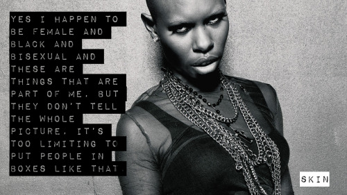 """[Image: black and white photo of vocalist Skin from the band Skunk Anansie gazing at the camera defiantly with a lowered head. Text: """"Yes I happen to be female and black and bisexual and these are things that are part of me, but they don't tell the whole picture, it's too limiting to put people in boxes like that.""""]"""