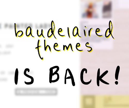 baudelaired:  Baudelairedthemes is back! After like 3 months of hiatus and being away, I am finally getting back on the horse and opening up my theme blog again! There's a new layout, and I will be uploading more themes as time goes by. Check it out!