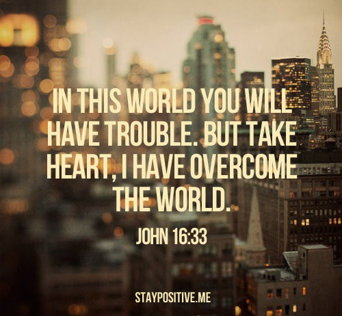 "spiritualinspiration:  ""…In this world you will have trouble. But take heart! I have overcome the world"" (John 16:33, NIV). Every day, things come against us in life to try to steal our joy and rob us of our victory. In fact, throughout your whole life, the enemy has had one mission—to kill, steal and destroy your hope, vision and happiness. But I love what it says in today's verse, ""take heart."" In one translation it says, ""Be of good cheer."" Now that may seem strange to say right after ""in this world you will have trouble,"" but when we truly understand that we are overcomers in Christ Jesus, we can be joyful no matter what the circumstances look like. We don't have to allow our emotions to get rattled. We don't have to let our nerves go haywire. We can find rest knowing that Jesus has overcome the world and deprived it of the power to harm us. We have to remember; the things that happen in this life are temporary. We are in this world but not of it. We need to keep our focus on eternal things, things above. Sure, we will have trouble in this life, but we can stay encouraged because in eternity, we are overcomers through Christ Jesus!"