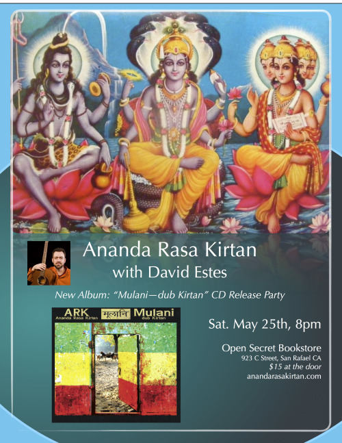 "Announcing:Ananda Rasa Kirtan new album ""Mulani - Dub Kirtan"" CD release kirtan at Open Secret Bookstore in San Rafael.   Saturday May 25th 8pm $15  Open Secret Bookstore 923 C Street San Rafael CA  Looking forward to chanting the dub Kirtan! Band line up:     David Estes - Lead Vocal, Guitar Gregg Filler - Harmonium, Vocal Damiana Carpizo - Vocal, Cymbals Prajna Vieira - Vocal, Kartals Lisa Chorny - Vocals  Ramana Erickson - Tabla Ben Leinbach - Drums and percussion Greg Barnett - Bass Don Fontowitz - Mohan Veena  Joss Jaffe - Dotar & Sarode Siah Dowlatshahi - Lead Guitar  __________________________________________________________   Mulani : 'Roots'  in Sanskrit  This album is a roots reggae, raga, dub Kirtan album blending reggae beats and instrumentation with Indian beats and instrumentation and call and response Kirtan.  Produced, composed and arranged by David Estes the album features guest artists The Mayapuris, Prajna Vieira and Tahir Faridi Qawwal.  Additional artists that contributed to the album include Vijay Krsna (Kirtaniyas) on Mridanga and Tabla , Eswar Iyer on Tabla and Dholak, Joss Jaffe (Dub Mantra) on Dotar and Sarode, Peter van Gelder (Sitar), Don Fontowitz on Mohan Veena and a great group of kirtan response vocalists including Gregg Filler, Damiana Carpizo, Lisa Chorny, Vijay Krsna, Sarasvati Dasi, Prajna Vieira, Ramana Erickson, Viji Natarajan, and Eswar Iyer, .  The album was mixed by reggae genius Michael Goldwasser of Easy Star Records in NYC (Dub Side of the Moon, Radiodread, Sgt. Peppers Lonely Heats Dub Band, Thrillah).  He really pulled together all the elements to complete a classic reggae dub kirtan album.   http://www.anandarasakirtan.com"