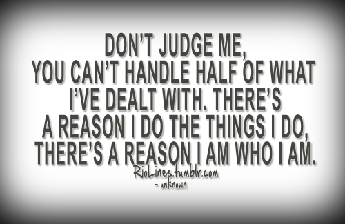 riolines:  Don't judge me, you can't handle half of what I've dealt with. There's a reason I do the things I do, there's a reason I am who I am. – Unknown
