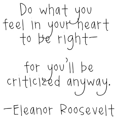 Do you feel right in your heart, for you'll be criticised anyway.