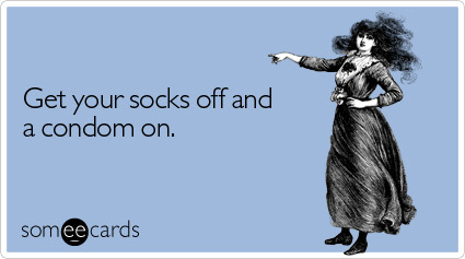 "Get your socks off and a condom on.Via someecards Wait!!! We get that socks with nothing else can look a little dorky sometimes—and you know we're all about getting a condom on. But before you take it all off, we feel it's important to mention that research shows both men and women are more likely to orgasm when they have socks on than when they don't. So for those of you who don't live in a tropical climate, we suggest something more along the lines of: ""I can't wait to see you wearing nothing but a condom—and socks."" Is it just us or does that sound kind of hot?"