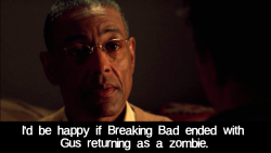 I'd be happy if Breaking Bad ended with Gus returning as a zombie.   HAHAHAHS YES IF HE DOES \o/ Ahhhh that'd be great.