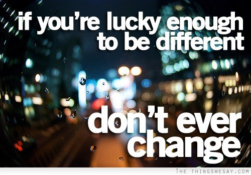 If you're lucky enough to be different don't ever change