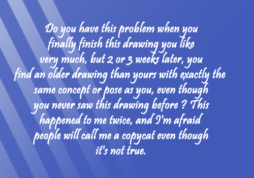 artist-confessions:  submitted by Anonymous  Funny, I commented about this recently to my friends too! Yeah, it happens. But sometimes we overworry about the pieces look too similar when they actually don't. If you are worried, show both pieces to your friends, I'm sure they will help you with that ugly feeling. It's almost impossible to make something completly new and different, but keep trying. Maybe someday, someone finish a drawing they like very much, but they find YOUR drawing  and ask the same question to themselves haha. :)