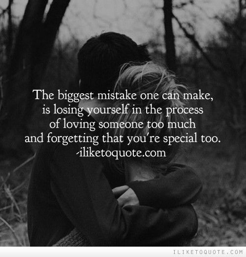 The biggest mistake one can make, is losing yourself in the process of loving someone too much and forgetting that you\'re special too.