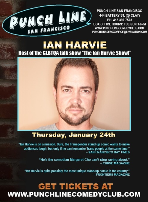 "1/24. Ian Harvie @ San Francisco Punch Line. 444 Battery St. SF. 8PM. $15. Tickets Available: Here.   No matter who you are, who you love or where you come from, Ian Harvie will make you feel as though you are family. Everyone will be able to relate to his observations about life, relationships, and the routine challenges we all face from day-to-day. His wickedly funny stories are couched in an amiable personality that could put any audience at ease, while his folksy, ingenuous delivery almost – but not quite – tempers his zinger punch lines, making them not just hilarious but seriously twisted. Even if he wasn't so witty, without even trying, Ian could set an audience on it's ear, opening up new realms of irony. He could be your brother, your best friend's boyfriend or a merely a clean-cut preppie trying his hand at stand-up, but he's not. In fact, there's a good reason Frontiers Magazine referred to Ian as ""Quite possibly the most unique stand up comic in the country""…Ian's not ""just"" a queer comedian – he's the world's first FTM transgendered comic… which, when put into context, will make his anecdotes about his own phobia of public restrooms all the more side-splitting!"