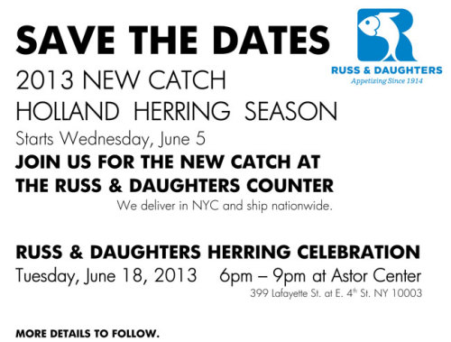 NEW CATCH HOLLAND HERRING SEASON               Starts Wednesday, June 5, 2013 JOIN US FOR THE NEW CATCH AT THE RUSS & DAUGHTERS COUNTER. We deliver in NYC and ship nationwide.  RUSS & DAUGHTERS HERRING CELEBRATION Tuesday, June 18, 2013 6pm – 9pm