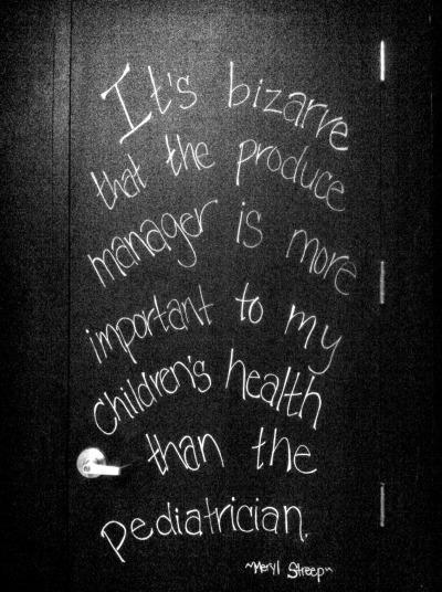 Word, Meryl.  Word. Found this Meryl Streep quote painted on a door in True Foods, a trendy restaurant in Santa Monica, California.  Dr. Andrew Weil, who started True Foods, promotes a healthy, anti-inflammatory, whole foods diet.  Their menu is to die for, and I love what they stand for.  Multiple True Foods locations also in Phoenix, Scottsdale, Newport Beach, San Diego and Denver. http://www.foxrc.com/restaurants/true-food-kitchen/ Read more about Dr. Weil here:  http://www.drweil.com/