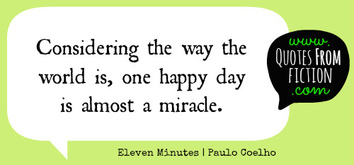 "quotesfromfiction:  ""Considering the way the world is, one happy day is almost a miracle."" - Eleven Minutes (Paulo Coelho)"