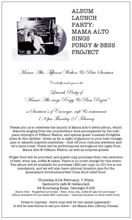 "Mama Alto (Benny Dimas), Tiffanni Walton & Rita Santucci cordially invite you to the launch party of the Mama Alto debut album, ""Mama Alto sings Porgy & Bess Project."" The album features singing from Mama Alto - the countertenor diva, with the lush piano stylings of Tiffanni Walton, as well as special guest vocalists Bridgette Allen and Jem Splitter. Commencing at 7.30pm on Thursday 21st of February, join us at Santucci's Cafe (94 Koornang Road, Carnegie) for our celebration. Dress up for a night of glamour - wear your best vintage, jazz, cabaret inspired ensembles, dust off your costume jewellery, and let's have a ball. There will be performances throughout the night from Mama Alto & Tiffanni Walton, as well as some surprise guests. Finger food will be provided, and guests may purchase their own selection of beer, wine, tea, coffee & cakes. There is no cover charge for this event, although drinks & the delicious Santucci's cakes will be available for purchase, as well as the album itself ($20 per copy on CD). We will also have donation jars for the Queensland Government/Red Cross flood relief fund available for optional gold coin donation. www.mamaalto.comThe details again:Thursday 21st February, 7.30pmSantucci's cafe & restaurant94 Koornang Road, Carnegie 3163""Mama Alto sings Porgy & Bess Project"" album available for purchase ($20) but not mandatory* Dress to impress - there may well be red carpet paparazzi!* No cover charge for party entry* Fingerfood provided* Beer, wine, tea, coffee & cake available for purchase* Optional donation to the Queensland Government/Red Cross flood relief fundxoxo Mama AltoProduct photography kindly provided by Ange Leggas of 3 Fates Mediawww.3fatesmedia.com.auPhotography on album external packaging by Sarah Walker of Sarah Walker Photography www.sarahwalkerphotos.com"