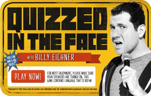 Billy on the Street: Quizzed in the Face Interactive Game You've seen Billy Eichner play Quizzed in the Face with strangers on Billy on the Street. Click here to play TV's hottest pop-culture trivia game yourself! It's like having Billy alive inside your computer — in a good way.