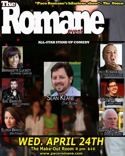 4/24. The Romane Event w/ Sean Keane @ Make Out Room. 8pm. $7-10. Featuring Bernadette Luckett, Eric Barry, Eloisa Bravo, Matt Lieb, Griffin Daley and Paco Romane. Tickets Available: Here.