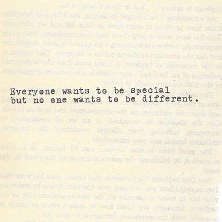 jaymug:  Everyone wants to be special, but no one wants to be different.
