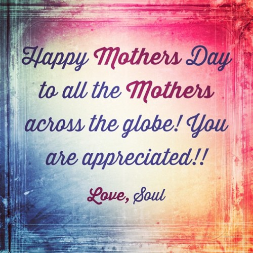 Happy Mother's Day to all the Mother's across the globe!! You are appreciated!! #Love