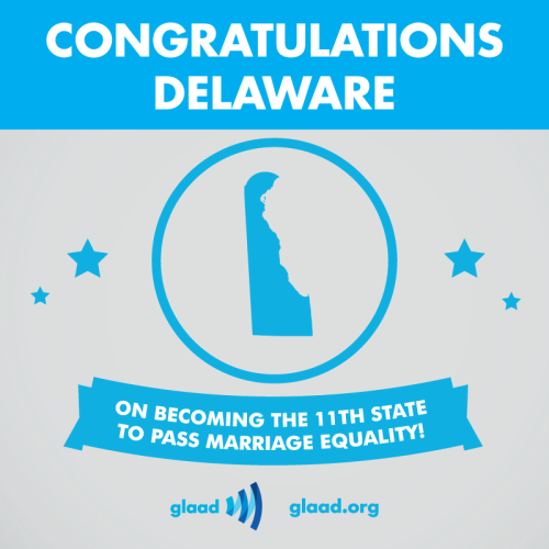 glaad:  Delaware becomes the 11th state to approve marriage equality!