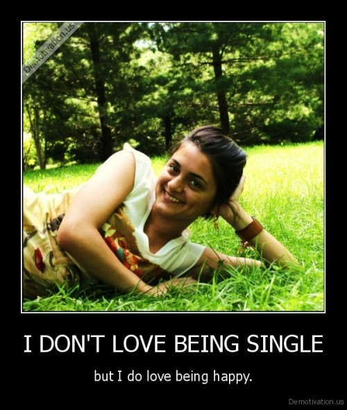 very-demotivational:  I DON'T LOVE BEING SINGLEvery-demotivational.tumblr.com