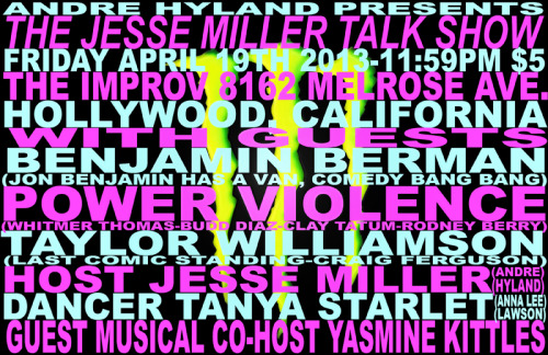 Andre Hyland Presents: THE JESSE MILLER TALK SHOWFRIDAY April 19th, 2013 11:59pm @ The Hollywood IMPROV GUESTS: -BENJAMIN BERMAN: Featured interview.(Director: Comedy Bang Bang, Jon Benjamin Has A Van)-POWER VIOLENCE: (SXSW, Funny Or Die) -TAYLOR WILLIAMSON: Guest Comic (Last Comic Standing, Craig Ferguson) +YASMINE KITTLES -Guest musical Side kick   (Tearist, Vice)Hosted by- JESSE MILLER (ANDRE HYLAND) (Fuel TV, MTV-X) Dancer-TANYA (ANNA LEE LAWSON) (Fuel TV's Stupidface) The Hollywood The IMPROV 8162 Melrose Ave, Los Angeles, CA$5 +1 drink minimum(or FREE w/ Facebook RSVP)