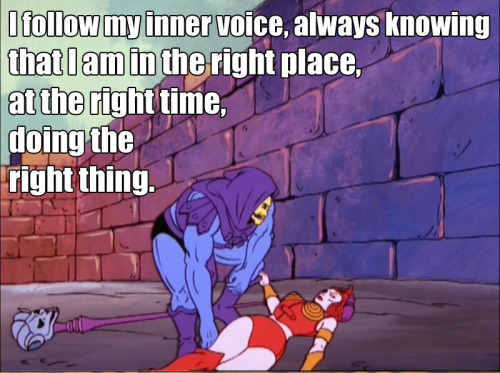 skeletorislove:  Skeletor Affirmations (by ghoulnextdoor) I follow my inner voice, always knowing that I am in the right place, at the right time, doing the right thing.   New favorite Tumblr