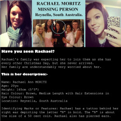 "nadia-francina:   Missing person. Have you seen Rachael Ann MORITZ? Please show you care with a share. Rachael's family was expecting her to join them as she has every other Christmas Day, but she never arrived. Her family are understandably very worried about her. This is her description: Name: Rachael Ann MORITZ Age: 20 years old Height: 165cm (5'5"")  Hair Colour: Brown, Medium Length with Hair Extensions in Eye Colour: Brown Location: Reynella, South Australia Identifying Marks or Features: Rachael has a tattoo behind her right ear depicting the letter ""R"" in bold. The ""R"" is about the size of a 50 cent coin. Rachael also has pierced ears. Last Confirmed Sighting: Friday 21st December, 2012. Rachael and her sister went out for some late night Christmas shopping together. There has been an unconfirmed sighting since. A text message was sent from Rachael's phone to her sister, on Sunday 23rd December, however Rachael customarily rang her sister, so the text message was not typical of Rachael's normal behaviour. If you think you have seen Rachael MORITZ since she went missing, or see her, please don't hesitate to ring 000 and contact Admin from this Facebook group, with the details. You don't have to be 100% sure it's Rachael, the police can quickly rule a possible sighting in or out, and both the police and the Moritz family would be very grateful for your help. Please SHARE the link to this group with all your Facebook friends, so we can know that Rachael is safe.https://www.facebook.com/groups/306344619477325/  Ah man, it's her birthday today! :("