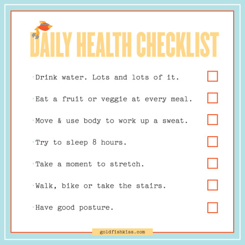 "A Daily Checklist For Healthy Living. I firmly believe in taking care of your body and being healthy all year, so there isn't a ""Bikini Season."" Whenever I see an article about bikini season, I actually start to feel unconfortable. No matter where you live, warm or cold, bikini or parka, flamingos or sled dogs, you should treat your body well, in every season.   So, I whipped up a little checklist of things to do each day, to be…can't think of a better way to say it…healthy. You can even download and print out this pdf of it if you'd like. Cheat days, all nighters, lazy Saturdays, mexican food feasts, and late night ice cream missions, are of course permitted."