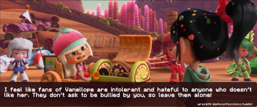 wreckitralphconfessions:  I feel like fans of Vanellope are intolerant and hateful to anyone who doesn't like her. They don't ask to be bullied by you, so leave them alone!    ((OOC: Oh har har har people thought I confessed this :/, well I didn't but GOD BLESS WHOEVER DID!!  Seriously, there are some people in this fandom that are literally the biggest pains in the Bon-bons I've ever 'met' in my life. They go out of their way to criticize EVERYTHING I SAY about Vanellope or most anything that doesn't live up to perfect moral standards really even if I TAG MY HATE PEOPLE! They constantly bring up the things they know upsets me most and sometimes even go as far to literally making me cry, they probably don't realize it but they do and I really don't appreciate it. Personally I think they should stop shoving their opinions down my throat and let me think for my self. They don't realize that THEY'RE being the real bullies not me or my friends. In fact sometimes I get so peeve off I seriously think about leaving the fandom like several people WANT me to do, afterall there's only VERY FEW genuinely friendly people I met through it and consider my friends some (2 people in particular but I won't name names) are the most rude, inconsiderate people I've ever met in ANY fandom.  I'm sorry but I'm so glad someone confessed this because the flack I get from others is one of the main reasons I haven't  been as active lately even though I have been busy, that definitely contributes.  I'm sorry but bless whomever made this confession because it's so true, some Vanellope fans are kind, but others are elitist, stubborn, harassing jerks :/…))