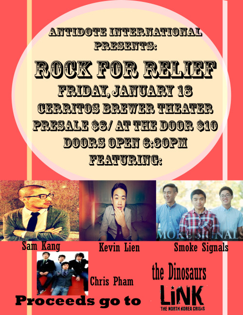 Hello it has been late. Check out Rock for Relief on January 18 at Cerritos High School. This is an annual show we hold as a club and we donate the profits we make to non-profits. This year we are donating to LiNK (Liberty in North Korea)  a non-profit founded by PK(Kollaboration) and Adrian Hong by providing support for the refugees and pursuing an end to the crisis in North Korea. We will have booths of the artists set up and food. More info down below about the event: Line UP: Smoke Signals Kevin Lien the Dinosaurs (CHS Science Department) Sam Kang Chris Pham from Seriously  Tickets are on Presale $8/ At the Door $10 Doors Open 6:30 pm  http://www.facebook.com/events/191854087626883/