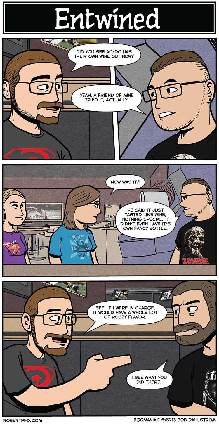 As demanded by no one, here's this week's comic! I'd try the AC/DC wine, but I know I would not like it. I've only tried one kind of wine…I don't remember what kind it was, but I'd rather just drink juice.