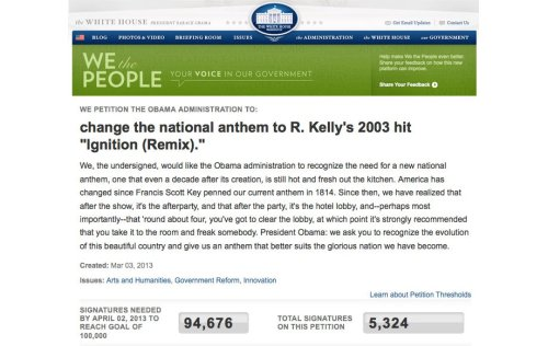 "A White House Petition To Make R. Kelly's ""Ignition"" The National Anthem This official White House petition to change the National Anthem to R. Kelly's ""Ignition (Remix)"" already has 5,000 signatures and only needs another 90+ thousand to reach its goal, at which point, if I understand correctly how government works, it will officially become the new National Anthem!"