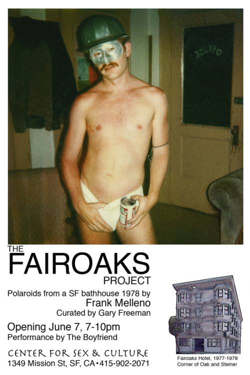 "Fairoaks Project: Photographs by Frank Melleno Open Reception June 7, 2013 7-10 pm        Polaroids from a San Francisco bathhouse in 1978 Curated by Gary Freeman   Center for Sex and Culture 1349 Mission Street, San Francisco, CA 94103   A Rare Look inside a SF Gay Bathhouse in 1978               Frank Melleno's Polaroid photography captured an extraordinary glimpse into pre-AIDS gay sexual culture. Melleno was part-owner and night manager of The Fairoaks Hotel, a unique San Francisco bathhouse operating from 1977 to 1979.  His candid images are remarkable, documenting the social and sexual behavior with celebration and no apology.             The Fairoaks was owned and operated by a gay commune, lending a counter-culture approach to the establishment. There were monthly theme parties including costume and ""Open Door"" parties, when room doors would be removed from hinges.  Many images contain nudity and erotic scenes.             The restored images, known as The Fairoaks Project, were well received at Los Angeles venues Highways and drkrm/Gallery. The Advocate and Lambda Literary have written articles on The Fairoaks Project.             The Boyfriend, a singing trio tracing its origin to performance artist Vaginal Davis, will perform at the opening."