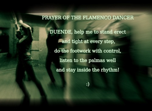 PRAYER OF THE FLAMENCO DANCER (I suggest you to say it before every practice :)) DUENDE help me to stand erect and tight at every step, do the footwork with control, listen to the palmas well and stay inside the rhythm!  Senem BALABAN