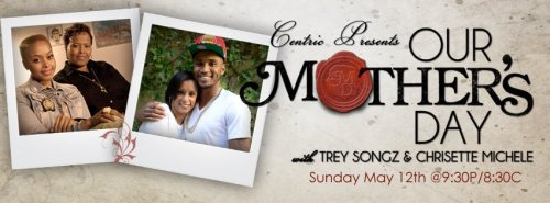 Centric Presents…Our Mother's Day!We're celebrating mothers with this special featuringTrey Songz and Chrisette Michele.Tune in Sunday, May 12 at 9:30P/8:30C for an intimate look into the relationship of these superstars and their mothers