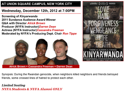 The New York Film Academy will be screening 2011 Sundance Audience Award Winning film, Kinyarwanda. Following the screening will be a Q&A with Director Alrick Brown, NYFA Instructor / Producer Darren Dean, and NYFA Instructor / Actress Cassandra Freeman. Moderating the event will be NYFA's Producing Dept. Chair, Ron Tippe. Be sure to join us for this exclusive event!