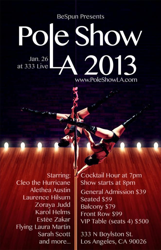 Pole Show LA is back January 26, 2013! It's the premier pole dancing showcase on the west coast that happens every year. This year it will be in a larger venue at 333 Live with all-around seating (no more annoying pillars or poor views!). There will also be professional lighting and staging, featuring four 18 foot poles.  This year's lineup looks amazing: Cleo the Hurricane Alethea Austin Laurence Hilsum Zoraya Judd Karol Helms Esteé Zakar Flying Laura Martin Sarah Scott 8:00 PMJan 26, 2013333 N Boylston St.Los Angeles Ca 90026 Tickets can be purchased through Brown Paper Tickets. Hope to see you there!