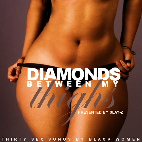 slay-z:  DIAMONDS BETWEEN MY THIGHSthirty sex songs by black women DOWNLOAD IT HERE! tracklist: 1. GRACE JONES INTRO2. MELANIE FIONA - GIVE IT TO ME RIGHT3. KELIS FT. LA-LA & RAH DIGGA - MILKSHAKE (REMIX)4. ELECTRIK RED - WE FUCK YOU5. INDIA.ARIE - BROWN SKIN6. AALIYAH - ROCK THE BOAT7. CHRISETTE MICHELE - IF I HAVE MY WAY8. ERYKAH BADU - KISS ME ON MY NECK9. BEYONCE - SPEECHLESS10. JANELLE MONAE - WONDALAND11. JILL SCOTT - CROWN ROYAL12. RIHANNA - COCKINESS (LOVE IT)13. MISSY ELLIOT - ONE MINUTE MAN14. TLC - RED LIGHT SPECIAL15. ELLE VARNER - SOUNDPROOF ROOM16. TIFFANY EVANS - U GOT A WOMAN17. CHERISH - SHOW & TELL18. TONI BRAXTON - YOU'RE MAKIN' ME HIGH19. KELLY ROWLAND - KISSES DOWN LOW20. KHIA - MY NECK, MY BACK21. LIL KIM - HOW MANY LICKS22. SHAWNNA - GETTIN' SOME HEAD23. GOAPELE - PLAY24. XSCAPE - DO YOU WANT TO25. KERI HILSON - MAKE LOVE26. DENISE LASALLE - LICK IT BEFORE YOU STICK IT27. JANET JACKSON - WOULD YOU MIND28. FLOETRY - SAY YES29. ADINA HOWARD - NASTY GRIND30. CIARA - RIDE31. THE STAPLE SINGERS - LET'S DO IT AGAIN because everyone needs this. literally everyone.