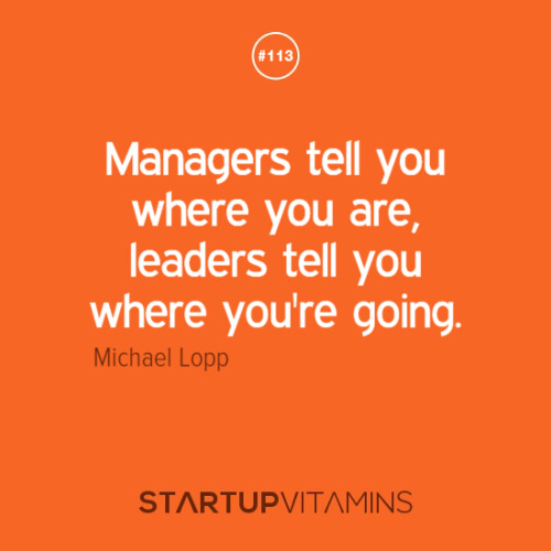 startupvitamins:  Managers tell you where you are, leaders tell you where you're going. - Michael Lopp