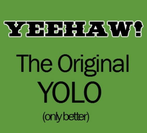 Yee-Haw is SOO much better then YOLO. :)