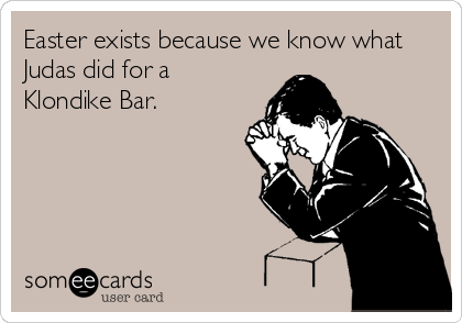 original-remix:  Someecard of the Day : Easter exists because we know what Judas did for a Klondike Bar.Via someecards