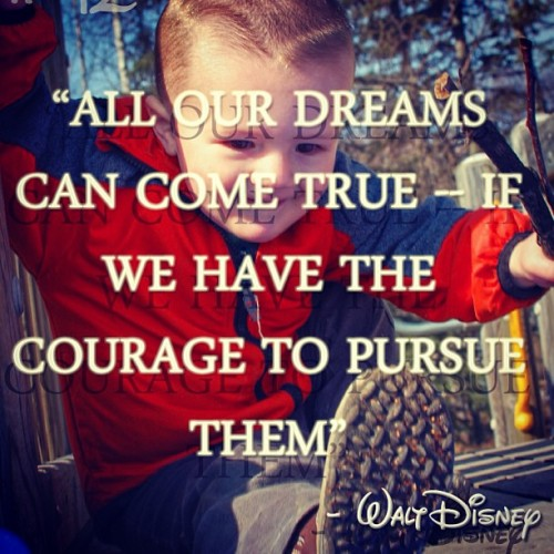 All our dreams can come true - If we have the courage to pursue them.  - Walt Disney #gabriel #kiddo #disney