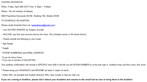 CASTING CALL - The Art Institute of Atlanta Although actors will not be paid, each actor who appears in a student film will receive a master-quality video of project(s) in which he/she appears. Parking is free at The Art Institute, but if you arrive before 8pm, please get a parking pass from receptionist in 1st floor Gallery. Put the pass on your car, follow the signs and come upstairs. If you arrive after 8pm, see if receptionist is still in gallery - if not, you don't need a pass. If you have a last minute change of plans, please email aiaauditions@gmail.com OR call Fran Burst at 404-524-9756 and leave a voice mail message. The Art Institute of Atlanta, 6600 Peachtree Dunwoody Road, Building 100, Atlanta, GA 30328 DIRECTIONS: http://www.artinstitutes.edu/atlanta/about/directions.aspx