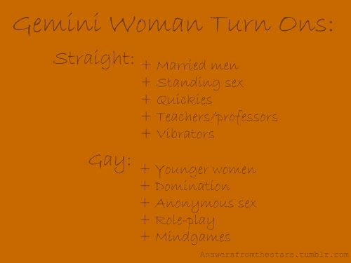 Gemini Woman Turn Ons: Straight:+ Married men+ Standing sex+ Quickies+ Teachers/professors+ Vibrators Gay:+ Younger women+ Domination+ Anonymous sex+ Role play+ Mindgames