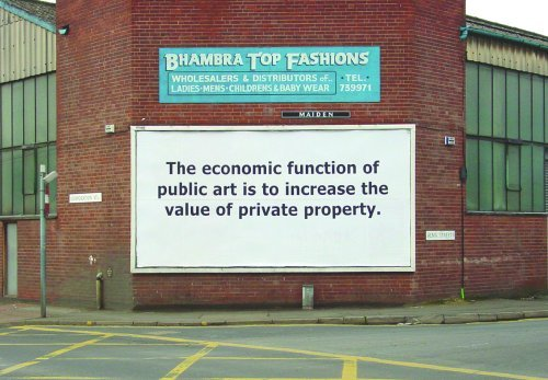 "Hewitt & Jordan: The economic function of public art is to increase the value of private property. Billboard text for a site at the corner of Corporation Street and Alma Street, Sheffield, in April 2004. Hewitt & Jordan set out ""to question the function of art in the public realm within the economic regeneration of post industrial cities."""